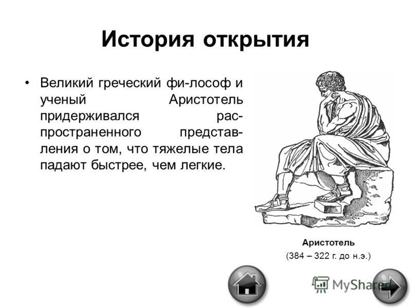 История открытия Великий греческий фи-лософ и ученый Аристотель придерживался рас- пространенного представ- ления о том, что тяжелые тела падают быстрее, чем легкие. Аристотель (384 – 322 г. до н.э.)