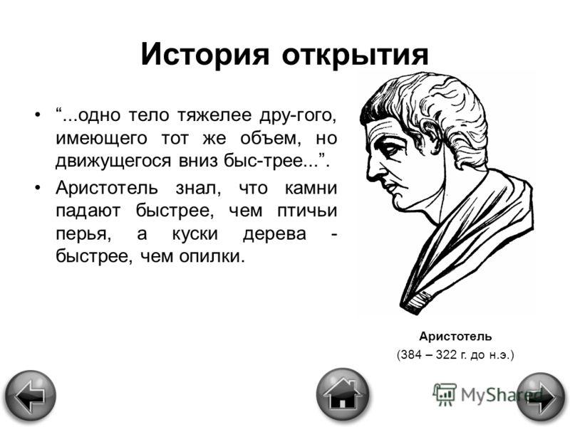 История открытия...одно тело тяжелее дру-гого, имеющего тот же объем, но движущегося вниз быс-трее.... Аристотель знал, что камни падают быстрее, чем птичьи перья, а куски дерева - быстрее, чем опилки. Аристотель (384 – 322 г. до н.э.)