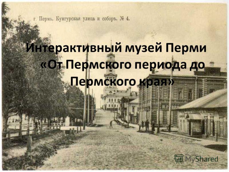 Интерактивный музей Перми «От Пермского периода до Пермского края»
