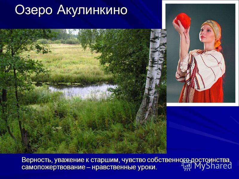 Озеро Акулинкино Верность, уважение к старшим, чувство собственного достоинства, самопожертвование – нравственные уроки.