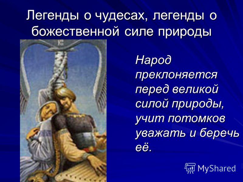 Легенды о чудесах, легенды о божественной силе природы Народ преклоняется перед великой силой природы, учит потомков уважать и беречь её.