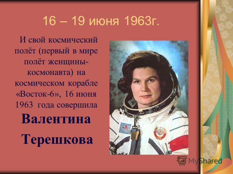 16 – 19 июня 1963г. И свой космический полёт (первый в мире полёт женщины- космонавта) на космическом корабле «Восток-6», 16 июня 1963 года совершила Валентина Терешкова