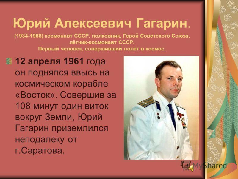 Юрий Алексеевич Гагарин. (1934-1968) космонавт СССР, полковник, Герой Советского Союза, лётчик-космонавт СССР. Первый человек, совершивший полёт в космос. 12 апреля 1961 года он поднялся ввысь на космическом корабле «Восток». Совершив за 108 минут од