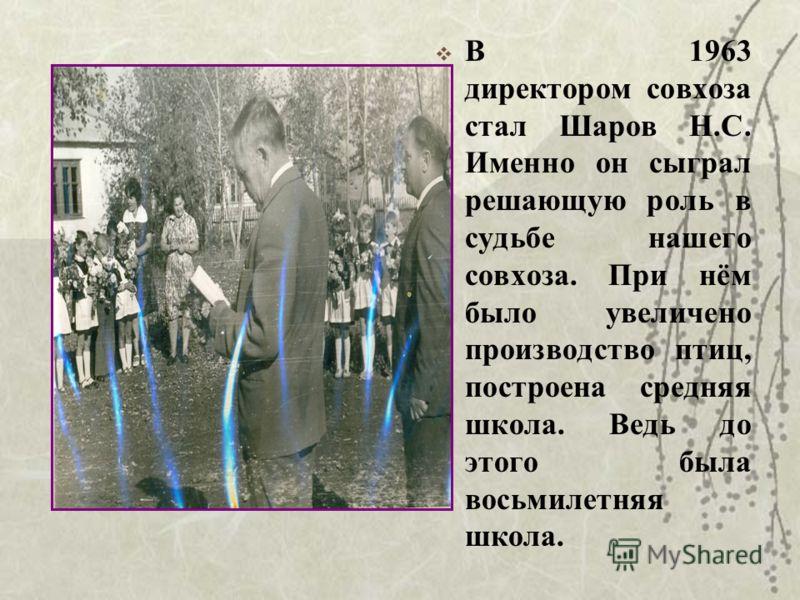 В 1963 директором совхоза стал Шаров Н.С. Именно он сыграл решающую роль в судьбе нашего совхоза. При нём было увеличено производство птиц, построена средняя школа. Ведь до этого была восьмилетняя школа.