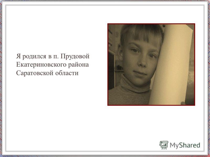 Я родился в п. Прудовой Екатериновского района Саратовской области