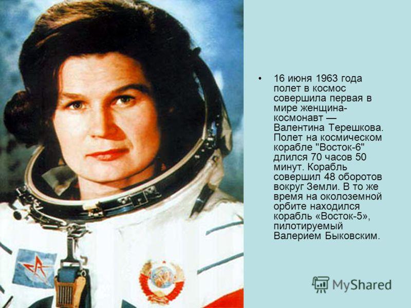 16 июня 1963 года полет в космос совершила первая в мире женщина- космонавт Валентина Терешкова. Полет на космическом корабле