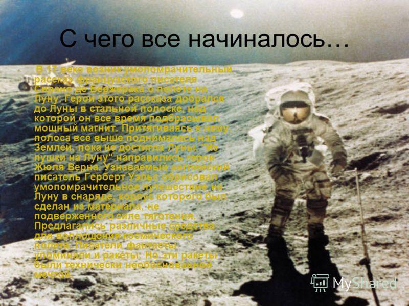 С чего все начиналось… В 17 веке возник умопомрачительный рассказ французского писателя Сирано де Бержерака о полете на Луну. Герои этого рассказа добрался до Луны в стальной полоске, над которой он все время подбрасывал мощный магнит. Притягиваясь к
