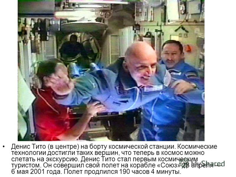Денис Тито (в центре) на борту космической станции. Космические технологии достигли таких вершин, что теперь в космос можно слетать на экскурсию. Денис Тито стал первым космическим туристом. Он совершил свой полет на корабле «Союз» 28 апреля 6 мая 20