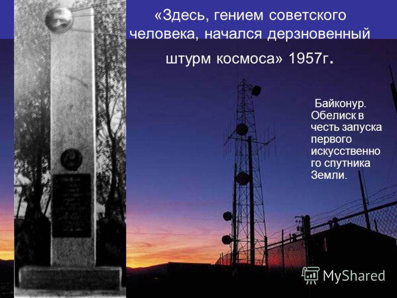 «Здесь, гением советского человека, начался дерзновенный штурм космоса» 1957г. Байконур. Обелиск в честь запуска первого искусственно го спутника Земли.