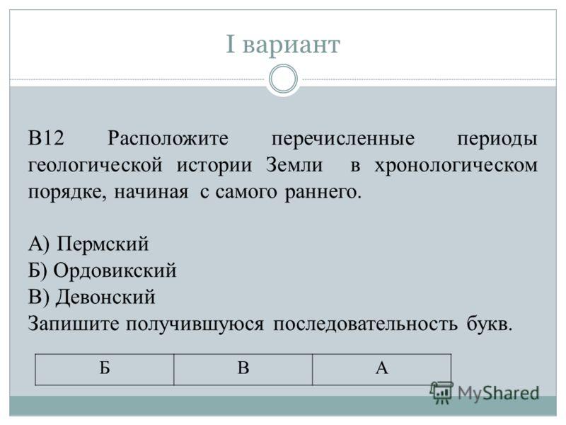 I вариант БВА В12 Расположите перечисленные периоды геологической истории Земли в хронологическом порядке, начиная с самого раннего. А) Пермский Б) Ордовикский В) Девонский Запишите получившуюся последовательность букв.