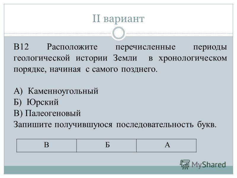 II вариант В12 Расположите перечисленные периоды геологической истории Земли в хронологическом порядке, начиная с самого позднего. А) Каменноугольный Б) Юрский В) Палеогеновый Запишите получившуюся последовательность букв. В Б А