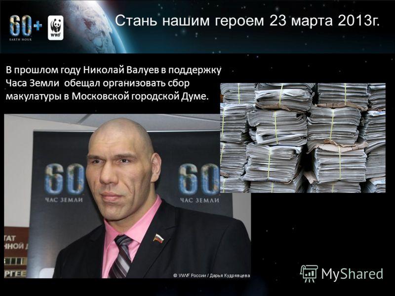 Стань нашим героем 23 марта 2013г. В прошлом году Николай Валуев в поддержку Часа Земли обещал организовать сбор макулатуры в Московской городской Думе.