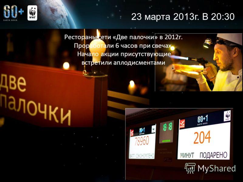 6 Рестораны сети «Две палочки» в 2012г. Проработали 6 часов при свечах. Начало акции присутствующие встретили аплодисментами 23 марта 2013г. В 20:30