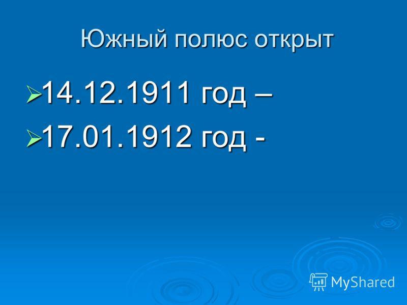 Южный полюс открыт Южный полюс открыт 14.12.1911 год – 14.12.1911 год – 17.01.1912 год - 17.01.1912 год -