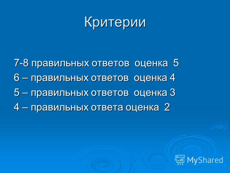Критерии 7-8 правильных ответов оценка 5 6 – правильных ответов оценка 4 5 – правильных ответов оценка 3 4 – правильных ответа оценка 2