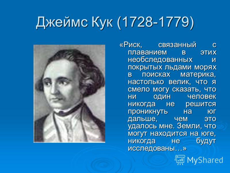 Джеймс Кук (1728-1779) «Риск, связанный с плаванием в этих необследованных и покрытых льдами морях в поисках материка, настолько велик, что я смело могу сказать, что ни один человек никогда не решится проникнуть на юг дальше, чем это удалось мне. Зем
