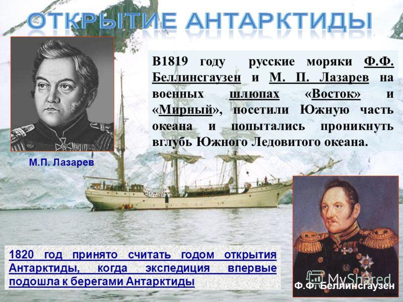 М.П. Лазарев Ф.Ф. Беллинсгаузен В1819 году русские моряки Ф.Ф. Беллинсгаузен и М. П. Лазарев на военных шлюпах «Восток» и «Мирный», посетили Южную часть океана и попытались проникнуть вглубь Южного Ледовитого океана. 1820 год принято считать годом от