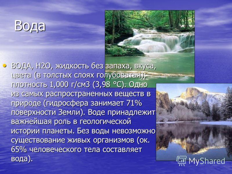 Вода ВОДА, Н2О, жидкость без запаха, вкуса, цвета (в толстых слоях голубоватая); плотность 1,000 г/см3 (3,98 °С). Одно из самых распространенных веществ в природе (гидросфера занимает 71% поверхности Земли). Воде принадлежит важнейшая роль в геологич