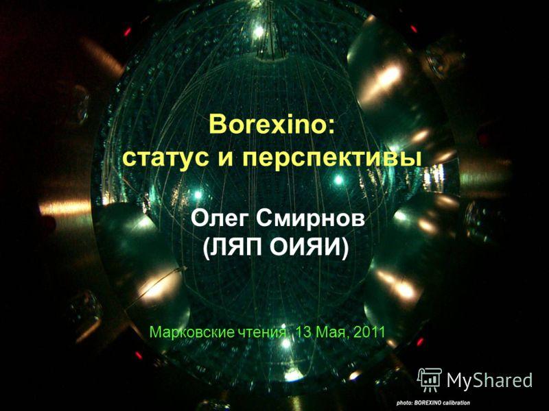 Borexino: статус и перспективы Олег Смирнов (ЛЯП ОИЯИ) Марковские чтения. 13 Мая, 2011