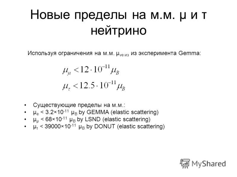 Новые пределы на м.м. μ и τ нейтрино Существующие пределы на м.м.: μ e < 3.2×10 -11 μ B by GEMMA (elastic scattering) μ μ < 68×10 -11 μ B by LSND (elastic scattering) μ τ < 39000×10 -11 μ B by DONUT (elastic scattering) Используя ограничения на м.м.