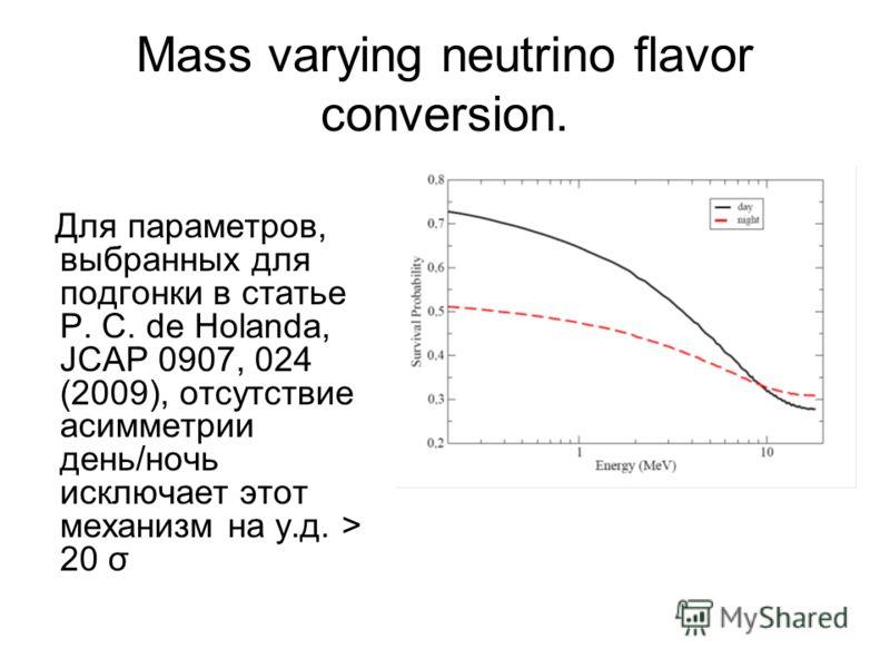 Mass varying neutrino flavor conversion. Для параметров, выбранных для подгонки в статье P. C. de Holanda, JCAP 0907, 024 (2009), отсутствие асимметрии день/ночь исключает этот механизм на у.д. > 20 σ
