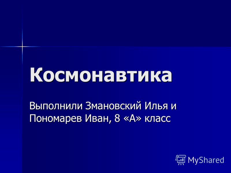 Космонавтика Выполнили Змановский Илья и Пономарев Иван, 8 «А» класс