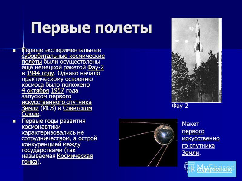 Первые полеты Первые экспериментальные суборбитальные космические полёты были осуществлены ещё немецкой ракетой Фау-2 в 1944 году. Однако начало практическому освоению космоса было положено 4 октября 1957 года запуском первого искусственного спутника