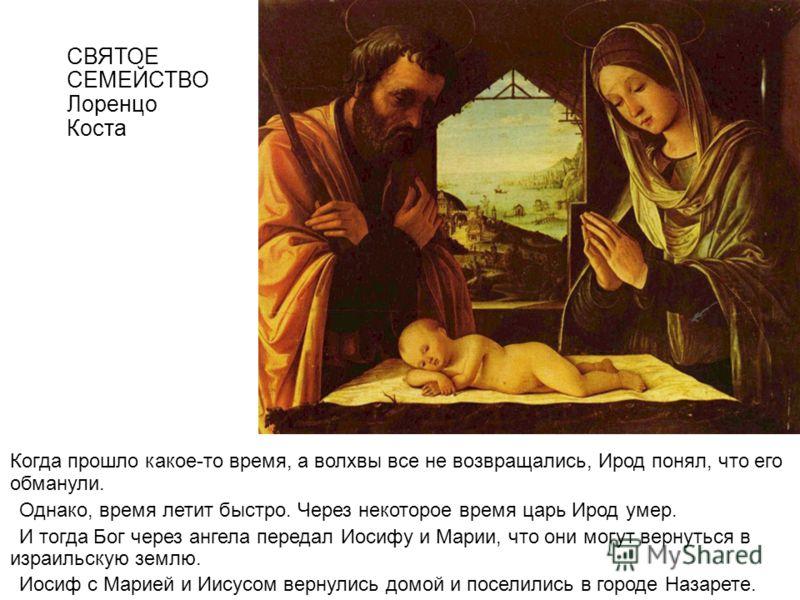 СВЯТОЕ СЕМЕЙСТВО Лоренцо Коста Когда прошло какое-то время, а волхвы все не возвращались, Ирод понял, что его обманули. Однако, время летит быстро. Через некоторое время царь Ирод умер. И тогда Бог через ангела передал Иосифу и Марии, что они могут в