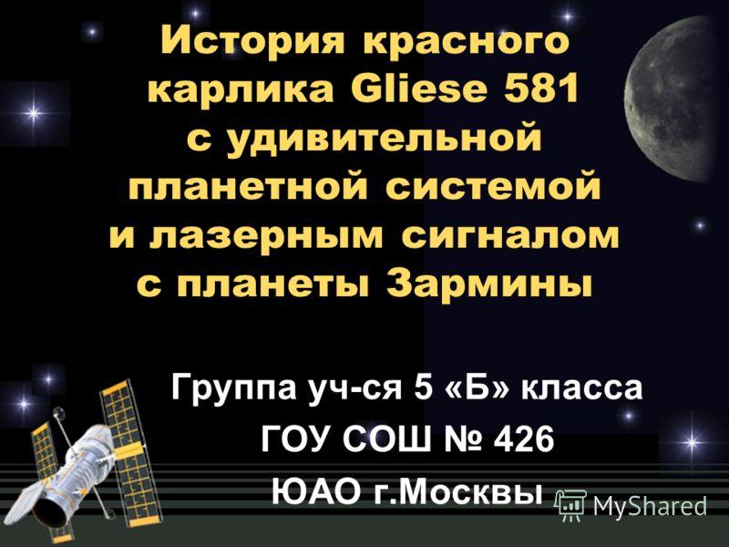 История красного карлика Gliеse 581 с удивительной планетной системой и лазерным сигналом с планеты Зармины Группа уч-ся 5 «Б» класса ГОУ СОШ 426 ЮАО г.Москвы