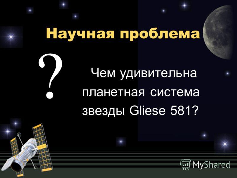Научная проблема Чем удивительна планетная система звезды Gliеse 581? ?