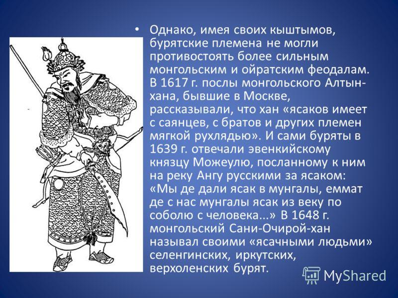 Однако, имея своих кыштымов, бурятские племена не могли противостоять более сильным монгольским и ойратским феодалам. В 1617 г. послы монгольского Алтын- хана, бывшие в Москве, рассказывали, что хан «ясаков имеет с саянцев, с братов и других племен м