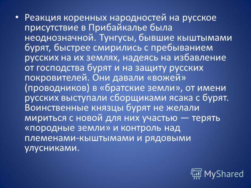 Реакция коренных народностей на русское присутствие в Прибайкалье была неоднозначной. Тунгусы, бывшие кыштымами бурят, быстрее смирились с пребыванием русских на их землях, надеясь на избавление от господства бурят и на защиту русских покровителей. О