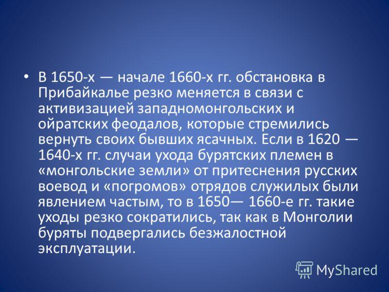 В 1650-х начале 1660-х гг. обстановка в Прибайкалье резко меняется в связи с активизацией западномонгольских и ойратских феодалов, которые стремились вернуть своих бывших ясачных. Если в 1620 1640-х гг. случаи ухода бурятских племен в «монгольские зе