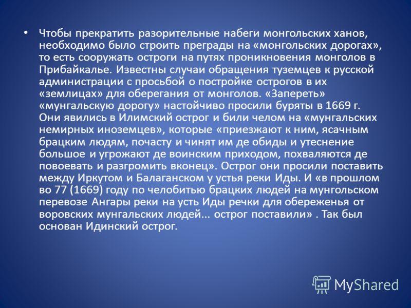 Чтобы прекратить разорительные набеги монгольских ханов, необходимо было строить преграды на «монгольских дорогах», то есть сооружать остроги на путях проникновения монголов в Прибайкалье. Известны случаи обращения туземцев к русской администрации с