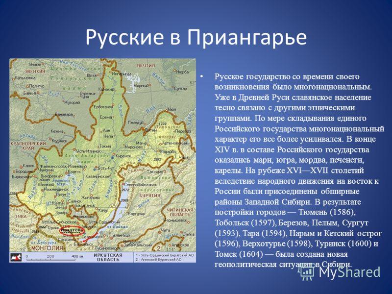 Русские в Приангарье Русское государство со времени своего возникновения было многонациональным. Уже в Древней Руси славянское население тесно связано с другими этническими группами. По мере складывания единого Российского государства многонациональн