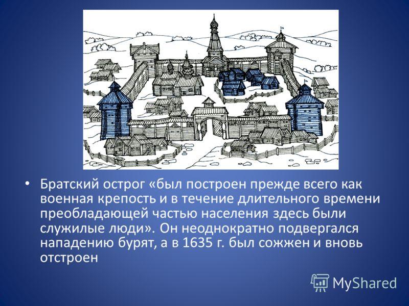 Братский острог «был построен прежде всего как военная крепость и в течение длительного времени преобладающей частью населения здесь были служилые люди». Он неоднократно подвергался нападению бурят, а в 1635 г. был сожжен и вновь отстроен