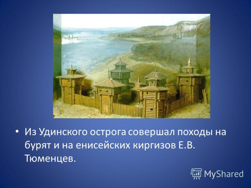 Из Удинского острога совершал походы на бурят и на енисейских киргизов Е.В. Тюменцев.