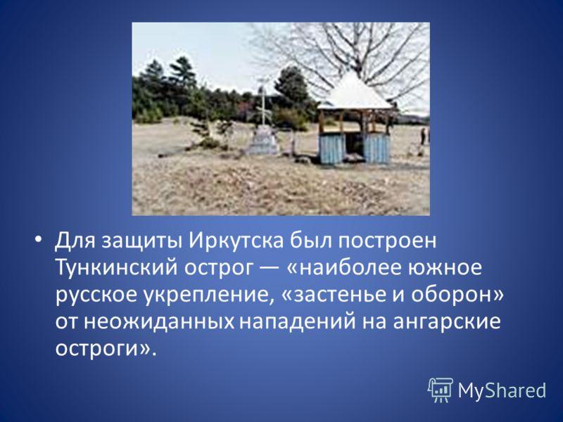 Для защиты Иркутска был построен Тункинский острог «наиболее южное русское укрепление, «застенье и оборон» от неожиданных нападений на ангарские остроги».