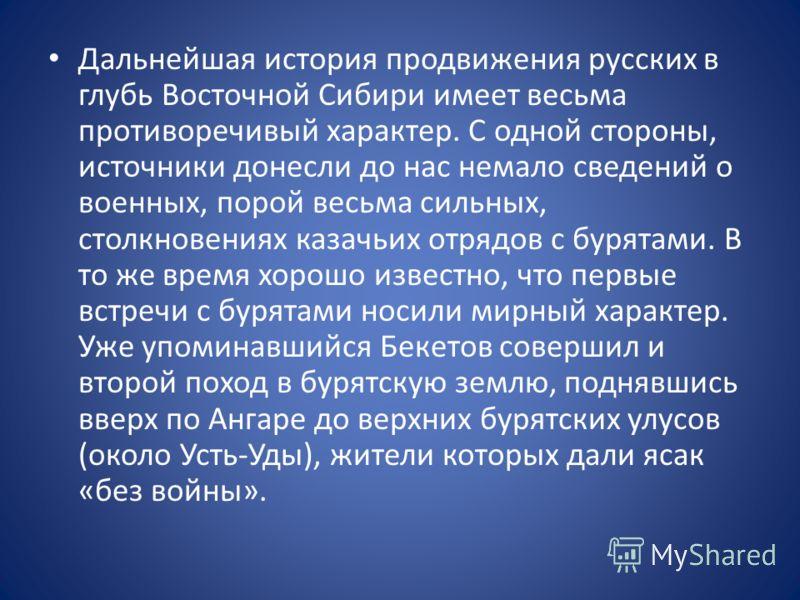 Дальнейшая история продвижения русских в глубь Восточной Сибири имеет весьма противоречивый характер. С одной стороны, источники донесли до нас немало сведений о военных, порой весьма сильных, столкновениях казачьих отрядов с бурятами. В то же время