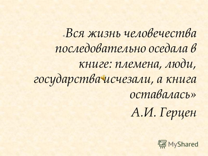 « Вся жизнь человечества последовательно оседала в книге: племена, люди, государства исчезали, а книга оставалась» А.И. Герцен