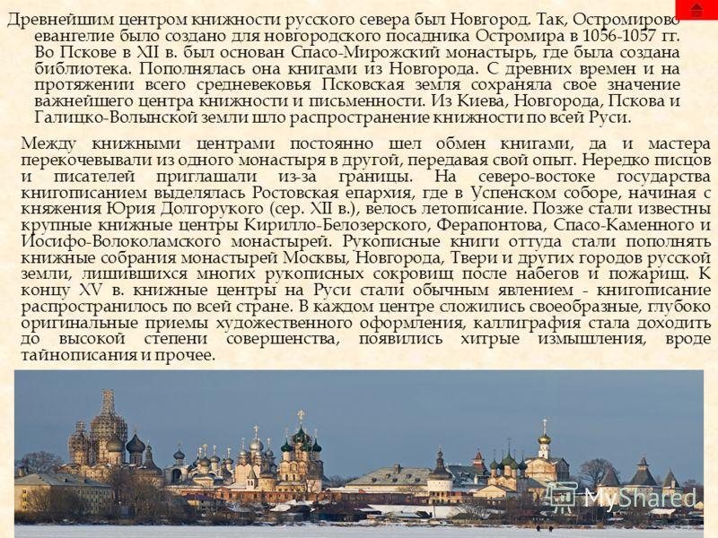 Древнейшим центром книжности русского севера был Новгород. Так, Остромирово евангелие было создано для новгородского посадника Остромира в 1056-1057 гг. Во Пскове в XII в. был основан Спасо-Мирожский монастырь, где была создана библиотека. Пополнялас