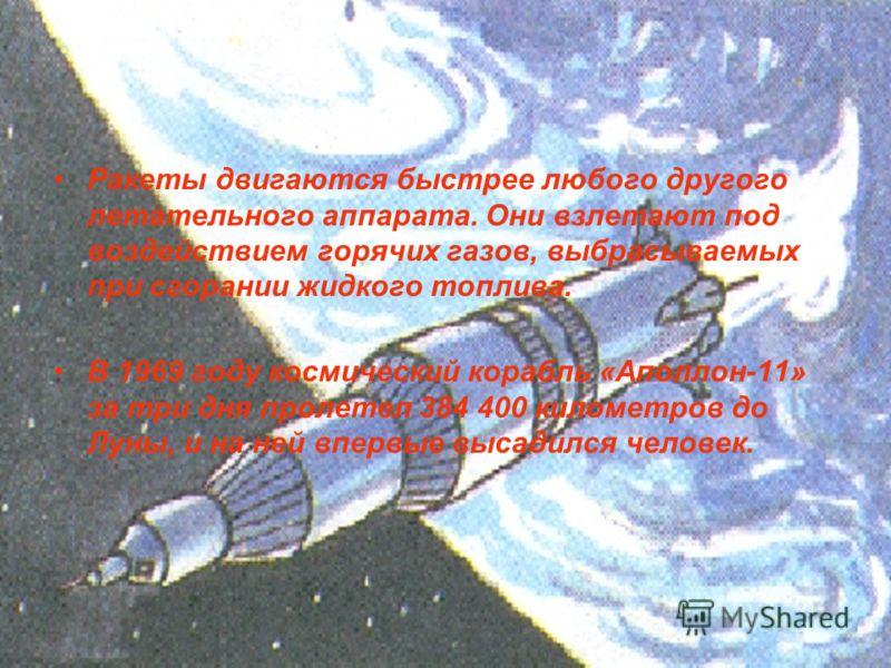 Ракеты двигаются быстрее любого другого летательного аппарата. Они взлетают под воздействием горячих газов, выбрасываемых при сгорании жидкого топлива. В 1969 году космический корабль «Аполлон-11» за три дня пролетел 384 400 километров до Луны, и на