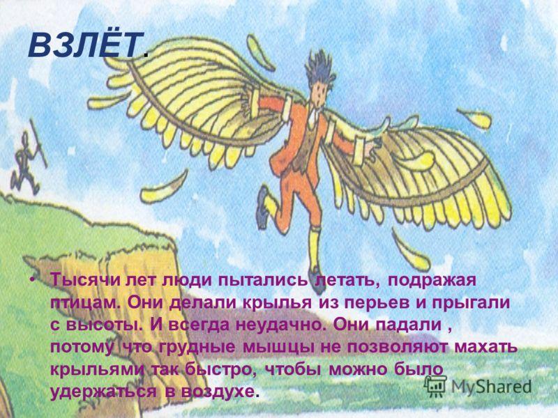 ВЗЛЁТ. Тысячи лет люди пытались летать, подражая птицам. Они делали крылья из перьев и прыгали с высоты. И всегда неудачно. Они падали, потому что грудные мышцы не позволяют махать крыльями так быстро, чтобы можно было удержаться в воздухе.