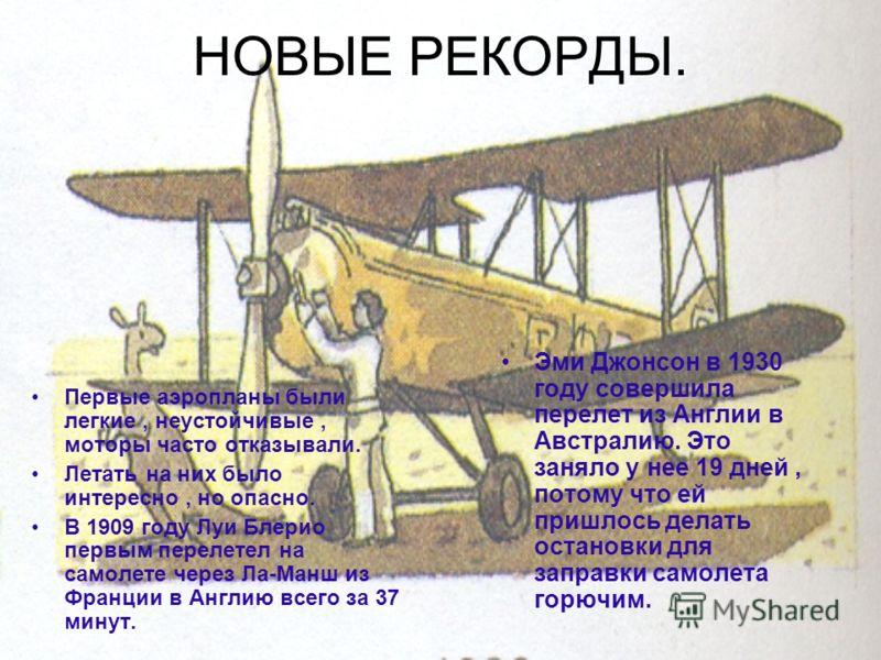 НОВЫЕ РЕКОРДЫ. Первые аэропланы были легкие, неустойчивые, моторы часто отказывали. Летать на них было интересно, но опасно. В 1909 году Луи Блерио первым перелетел на самолете через Ла-Манш из Франции в Англию всего за 37 минут. Эми Джонсон в 1930 г