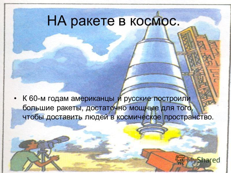 НА ракете в космос. К 60-м годам американцы и русские построили большие ракеты, достаточно мощные для того, чтобы доставить людей в космическое пространство.