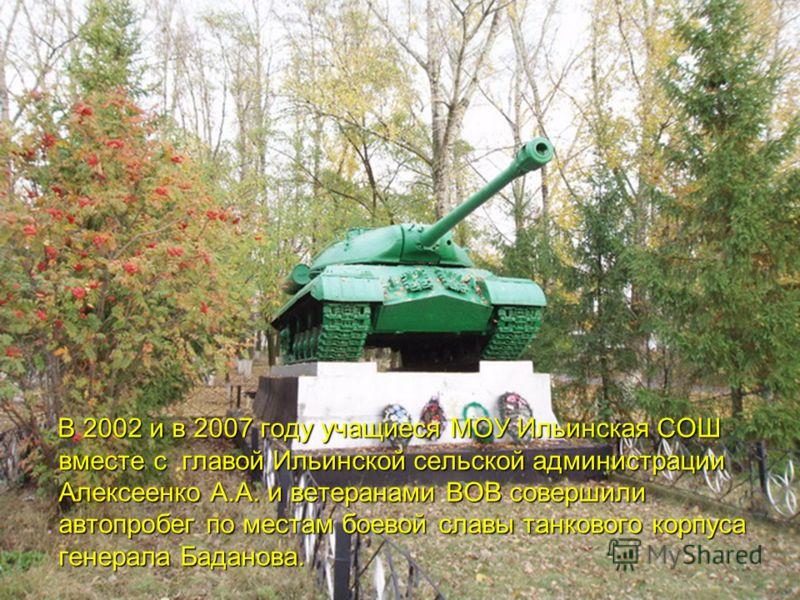 В 2002 и в 2007 году учащиеся МОУ Ильинская СОШ вместе с главой Ильинской сельской администрации Алексеенко А.А. и ветеранами ВОВ совершили автопробег по местам боевой славы танкового корпуса генерала Баданова.
