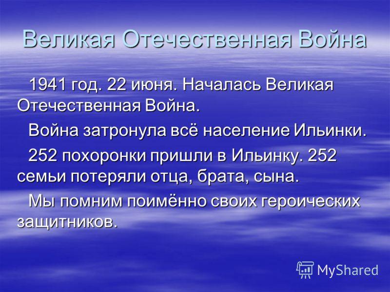 Великая Отечественная Война 1941 год. 22 июня. Началась Великая Отечественная Война. Война затронула всё население Ильинки. 252 похоронки пришли в Ильинку. 252 семьи потеряли отца, брата, сына. Мы помним поимённо своих героических защитников.