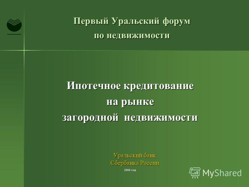 Первый Уральский форум по недвижимости Ипотечное кредитование на рынке загородной недвижимости Уральский банк Сбербанка России 2008 год