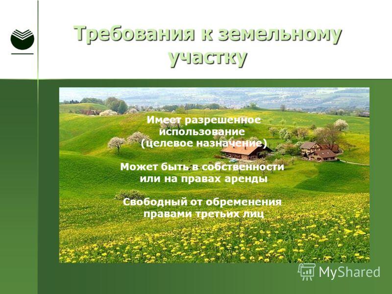 Требования к земельному участку Имеет разрешенное использование (целевое назначение) Может быть в собственности или на правах аренды Свободный от обременения правами третьих лиц