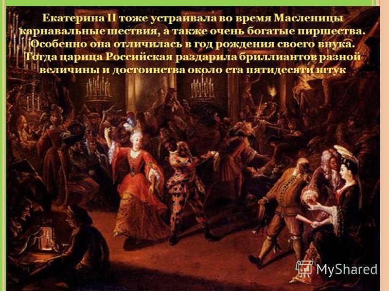 ! Екатерина II тоже устраивала во время Масленицы карнавальные шествия, а также очень богатые пиршества. Особенно она отличилась в год рождения своего внука. Тогда царица Российская раздарила бриллиантов разной величины и достоинства около ста пятиде